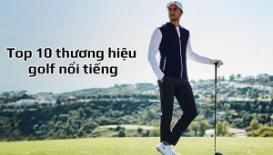 Top 10 thương hiệu golf nổi tiếng nhất hiện nay bạn nên biết